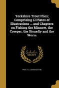 Yorkshire Trout Flies; Comprising LL Plates of Illustrations ... and Chapters on Fishing the Minnow, the Creeper, the Stonefly and the Worm