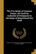 The Two Books of Common Prayer, Set Forth by Authority of Parliament in the Reign of King Edward the Sixth