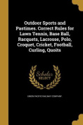 Outdoor Sports and Pastimes. Correct Rules for Lawn Tennis, Base Ball, Racquets, Lacrosse, Polo, Croquet, Cricket, Football, Curling, Quoits