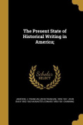 The Present State of Historical Writing in America;