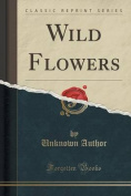 Wild Flowers (Classic Reprint)