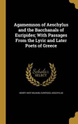 Agamemnon of Aeschylus and the Bacchanals of Euripides; With Passages from the Lyric and Later Poets of Greece
