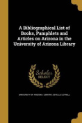 A Bibliographical List of Books, Pamphlets and Articles on Arizona in the University of Arizona Library