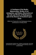 A Catalogue of the Books, Manuscripts, Works of Art, Antiquities, and Relics, Illustrative of the Life and Works of Shakespeare, and of the History of Stratford-Upon-Avon