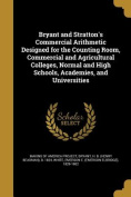 Bryant and Stratton's Commercial Arithmetic Designed for the Counting Room, Commercial and Agricultural Colleges, Normal and High Schools, Academies, and Universities