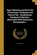Egg Collecting and Bird Life of Australia. Catalogue and Data of the Jacaksonian Oological Collection, Illustrated with Numerous Photographs ..