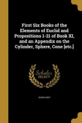 First Six Books of the Elements of Euclid and Propositions 1-21 of Book XI, and an Appendix on the Cylinder, Sphere, Cone [Etc.]