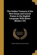 The Golden Treasury of the Best Songs and Lyrical Poems in the English Language; With Notes. [Books I-IV]