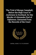 The Trial of Mungo Campbell, Before the High Court of Justiciary in Scotland, for the Murder of Alexander Earl of Eglintoun. Extracted from the Records of the Court