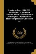 Proces-Verbaux, 1671-1793; Publies Pour La Societe de L'Histoire de L'Art Francais Sous Le Patronage de L'Academie Des Beaux Arts Par Henry Lemonnier; Tome 1 [FRE]