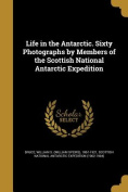 Life in the Antarctic. Sixty Photographs by Members of the Scottish National Antarctic Expedition