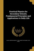 Practical Physics for Secondary Schools; Fundamental Principles and Applications to Daily Life