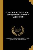 The Life of Sir Walter Scott, Abridged from Lockhart's Life of Scott