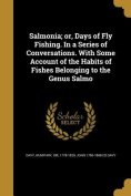 Salmonia; Or, Days of Fly Fishing. in a Series of Conversations. with Some Account of the Habits of Fishes Belonging to the Genus Salmo