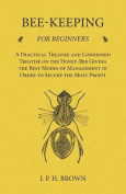 Bee-Keeping for Beginners - A Practical Treatise and Condensed Treatise on the Honey-Bee Giving the Best Modes of Management in Order to Secure the Most Profit
