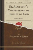 St. Augustin's Confessions, or Praises of God