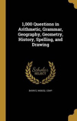 1,000 Questions in Arithmetic, Grammar, Geography, Geometry, History, Spelling, and Drawing