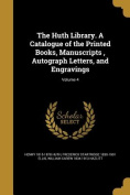 The Huth Library. a Catalogue of the Printed Books, Manuscripts, Autograph Letters, and Engravings; Volume 4