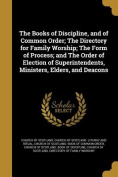 The Books of Discipline, and of Common Order; The Directory for Family Worship; The Form of Process; And the Order of Election of Superintendents, Ministers, Elders, and Deacons