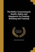 The Roller; Concerning Its Health, Habits and Happiness; Its Feeding, Breeding and Training