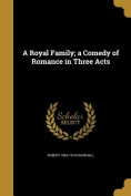 A Royal Family; A Comedy of Romance in Three Acts