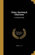 Chips, Sporting & Otherwise  : In Verse & Prose