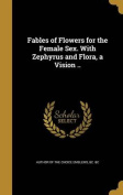 Fables of Flowers for the Female Sex. with Zephyrus and Flora, a Vision ..