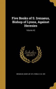 Five Books of S. Irenaeus, Bishop of Lyons, Against Heresies; Volume 42