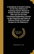 A Handbook of Invalid Cooking for the Use of Nurses in Training-Schools, Nurses in Private Practice, and Others Who Care for the Sick; Containing Explanatory Lessons on the Properties and Value of Different Kinds of Food, and Recipes for the Making Of...