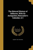 The Natural History of Selborne, with Its Antiquities; Naturalist's Calendar, & C