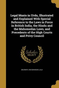 Legal Maxis in Urdu, Illustrated and Explained with Special Reference to the Laws in Force in British India, the Hindu and the Mahomedan Laws, and Precedents of the High Courts and Privy Council