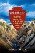 Wonderlandscape - Yellowstone National Park and the Evolution of an American Cultural Icon