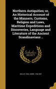 Northern Antiquities; Or, an Historical Account of the Manners, Customs, Religion and Laws, Maritime Expeditions and Discoveries, Language and Literature of the Ancient Scandinavians ..