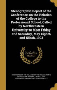 Stenographic Report of the Conference on the Relation of the College to the Professional School, Called by Northwestern University to Meet Friday and Saturday, May Eighth and Ninth, 1903