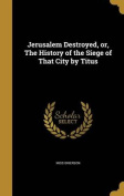 Jerusalem Destroyed, Or, the History of the Siege of That City by Titus
