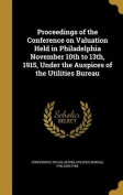 Proceedings of the Conference on Valuation Held in Philadelphia November 10th to 13th, 1915, Under the Auspices of the Utilities Bureau