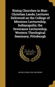 Rising Churches in Non-Christian Lands; Lectures Delivered on the College of Missions Lectureship, Indianapolis; The Severance Lectureship, Western Theological Seminary, Pittsburgh