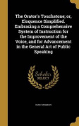 The Orator's Touchstone; Or, Eloquence Simplified. Embracing a Comprehensive System of Instruction for the Improvement of the Voice, and for Advancement in the General Art of Public Speaking