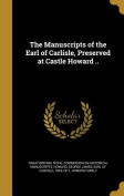 The Manuscripts of the Earl of Carlisle, Preserved at Castle Howard ..