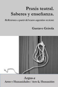 Praxis Teatral. Saberes y Ensenanza. Reflexiones a Partir del Teatro Argentino Reciente [Spanish]