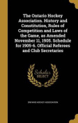The Ontario Hockey Association. History and Constitution, Rules of Competition and Laws of the Game, as Amended November 11, 1905. Schedule for 1905-6. Official Referees and Club Secretaries