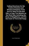Sailing Directions for the Coasts of Eastern and Western Patagonia, from Port St. Elena on the East Side, to Cape Tres Montes on the West Side, Including the Strait of Magalhaens, and the Sea Coast of Tierra del Fuego