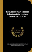 Middlesex County Records. Calendar of the Sessions Books, 1689 to 1709