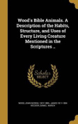 Wood's Bible Animals. a Description of the Habits, Structure, and Uses of Every Living Creature Mentioned in the Scriptures ..