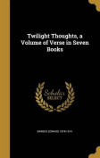 Twilight Thoughts, a Volume of Verse in Seven Books