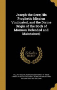 Joseph the Seer; His Prophetic Mission Vindicated, and the Divine Origin of the Book of Mormon Defended and Maintained;