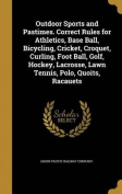 Outdoor Sports and Pastimes. Correct Rules for Athletics, Base Ball, Bicycling, Cricket, Croquet, Curling, Foot Ball, Golf, Hockey, Lacrosse, Lawn Tennis, Polo, Quoits, Racauets