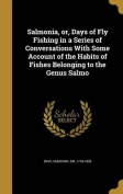 Salmonia, Or, Days of Fly Fishing in a Series of Conversations with Some Account of the Habits of Fishes Belonging to the Genus Salmo