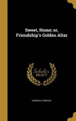 Sweet, Home; Or, Friendship's Golden Altar