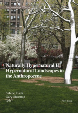 Naturally Hypernatural III: Hypernatural Landscapes in the Anthropocene (Art - Knowledge - Theory)